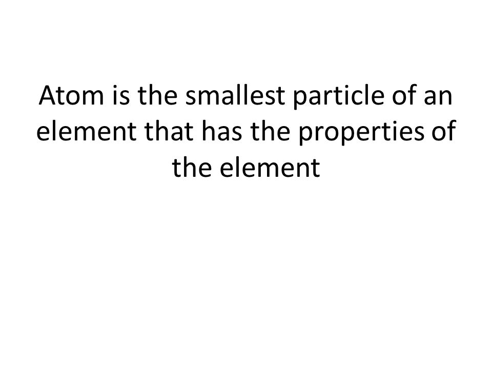 Atom is the smallest particle of an element that has the properties of the element