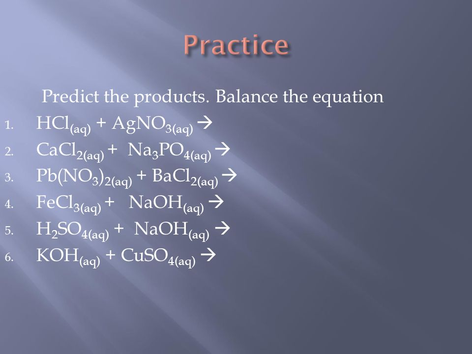 Predict the products. Balance the equation 1. HCl (aq) + AgNO 3(aq)  2.