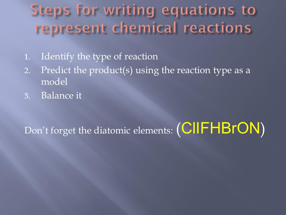 1. Identify the type of reaction 2. Predict the product(s) using the reaction type as a model 3.