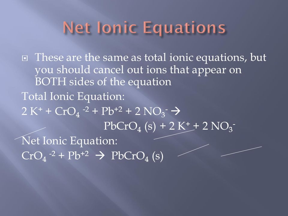  These are the same as total ionic equations, but you should cancel out ions that appear on BOTH sides of the equation Total Ionic Equation: 2 K + + CrO Pb NO 3 -  PbCrO 4 (s) + 2 K NO 3 - Net Ionic Equation: CrO Pb +2  PbCrO 4 (s)