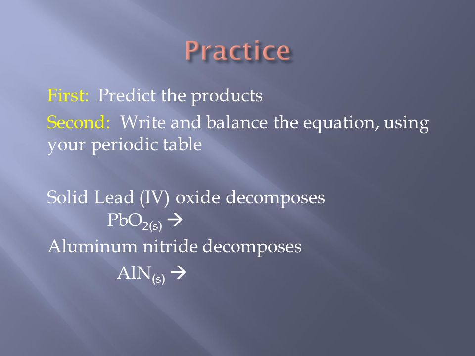 First: Predict the products Second: Write and balance the equation, using your periodic table Solid Lead (IV) oxide decomposes PbO 2(s)  Aluminum nitride decomposes AlN (s) 