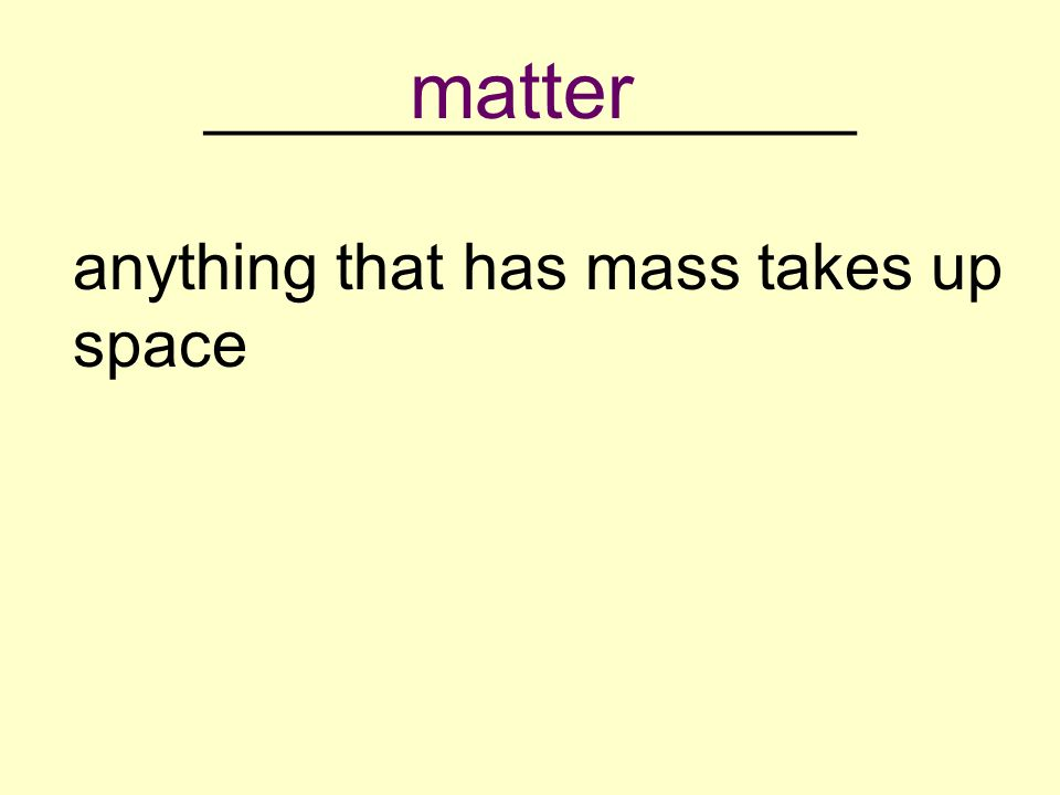 __________________ anything that has mass takes up space matter