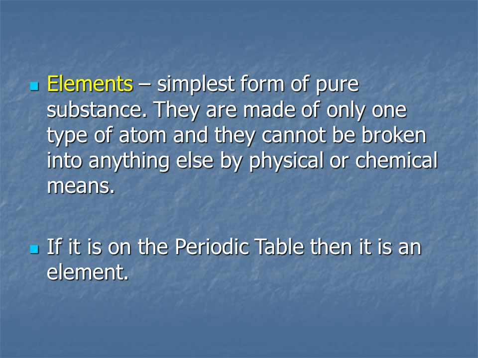 Elements – simplest form of pure substance.