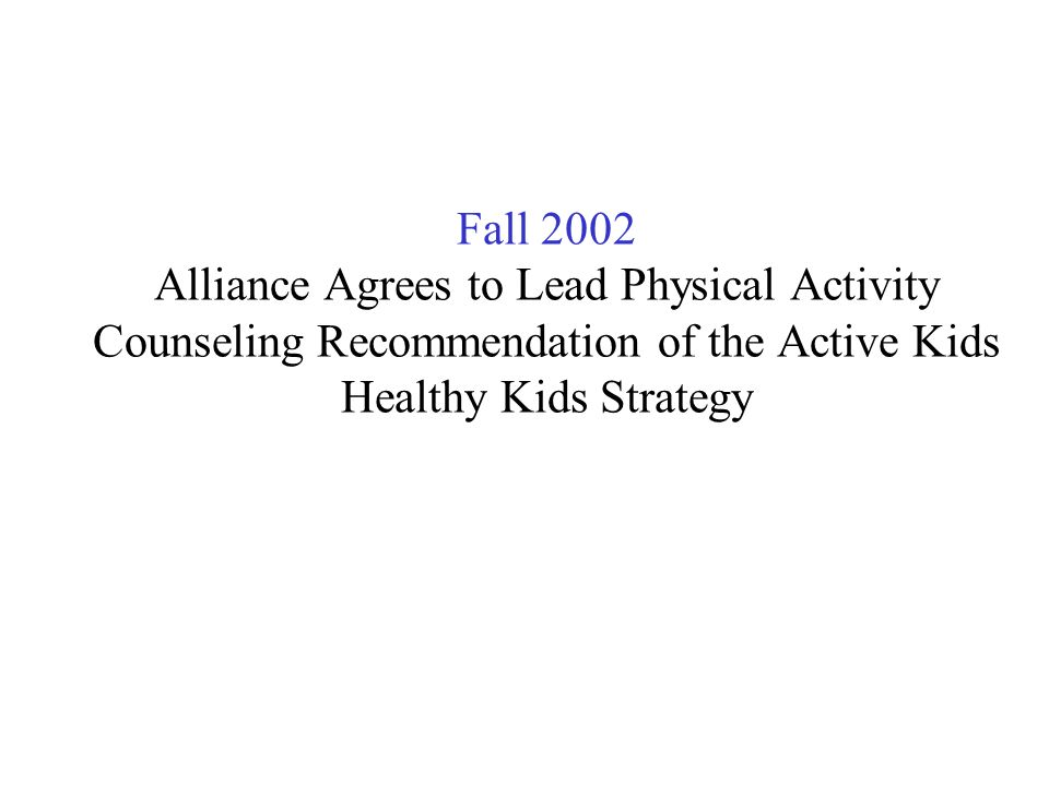 Fall 2002 Alliance Agrees to Lead Physical Activity Counseling Recommendation of the Active Kids Healthy Kids Strategy