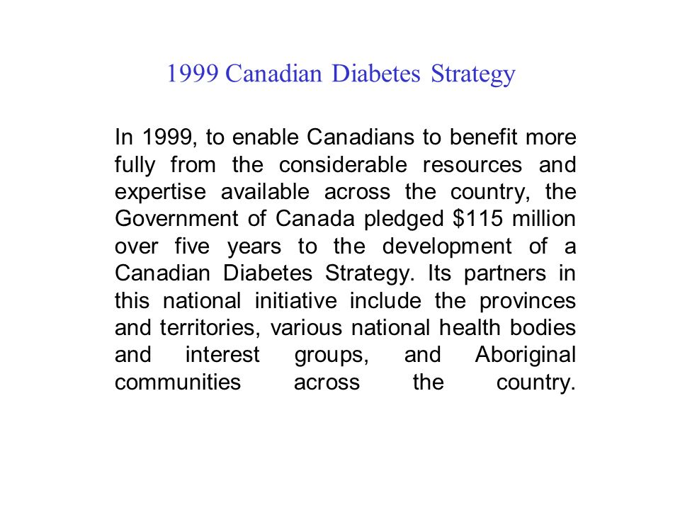 1999 Canadian Diabetes Strategy In 1999, to enable Canadians to benefit more fully from the considerable resources and expertise available across the country, the Government of Canada pledged $115 million over five years to the development of a Canadian Diabetes Strategy.