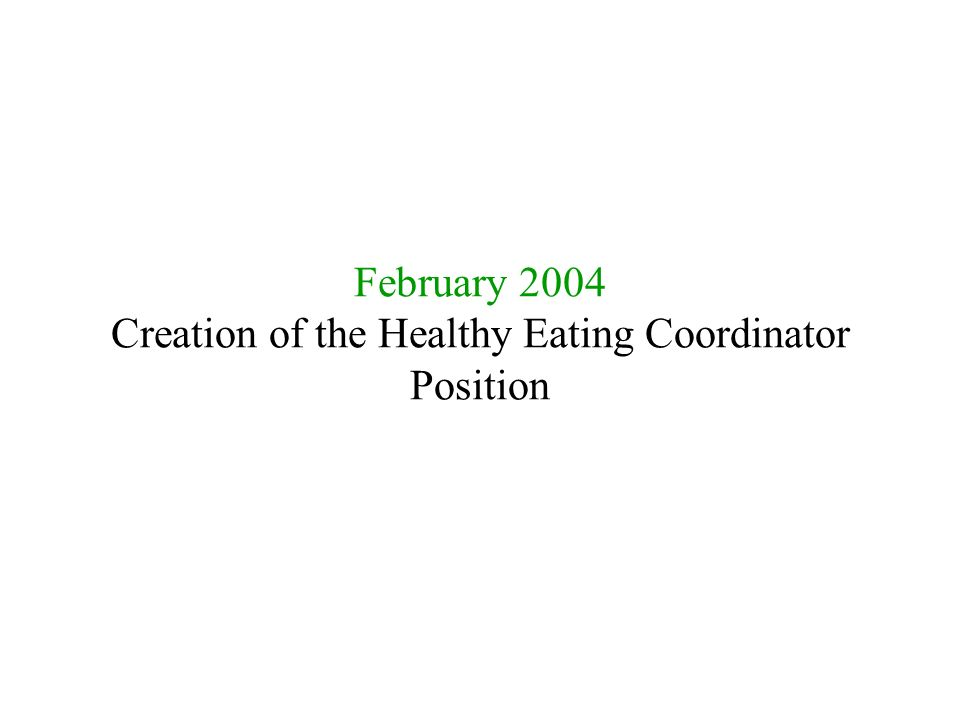 February 2004 Creation of the Healthy Eating Coordinator Position