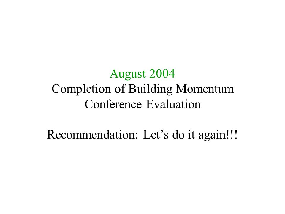 August 2004 Completion of Building Momentum Conference Evaluation Recommendation: Let's do it again!!!