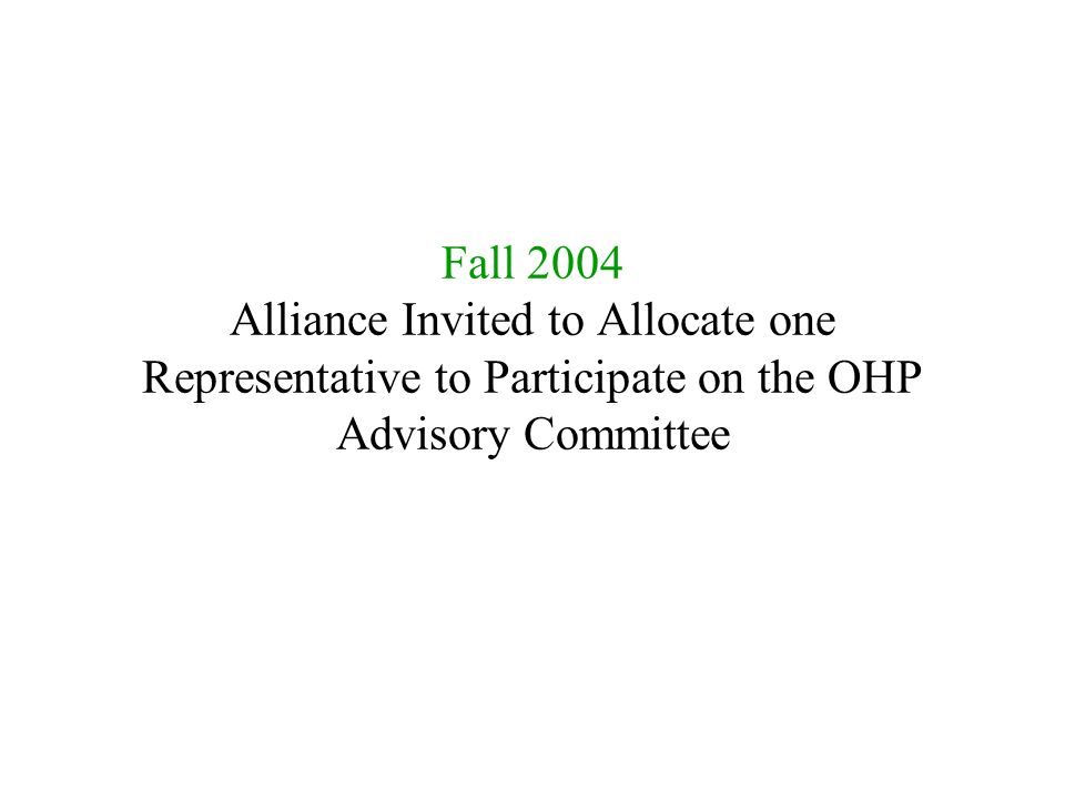 Fall 2004 Alliance Invited to Allocate one Representative to Participate on the OHP Advisory Committee