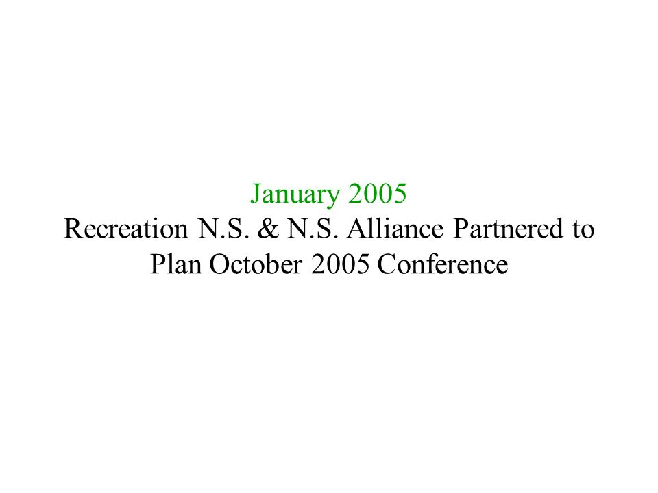 January 2005 Recreation N.S. & N.S. Alliance Partnered to Plan October 2005 Conference