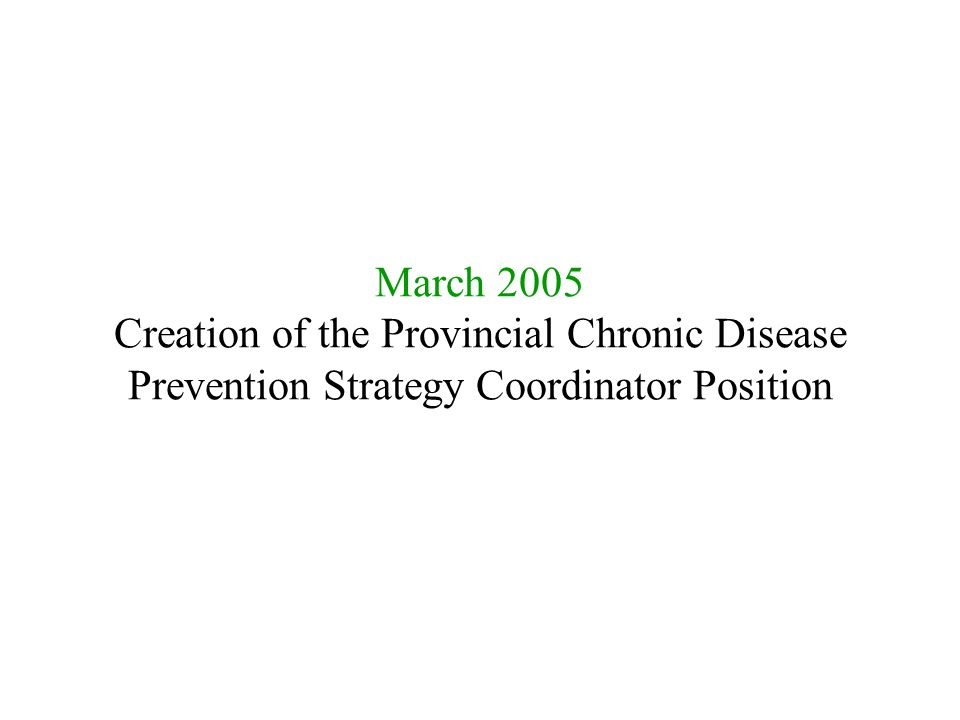 March 2005 Creation of the Provincial Chronic Disease Prevention Strategy Coordinator Position