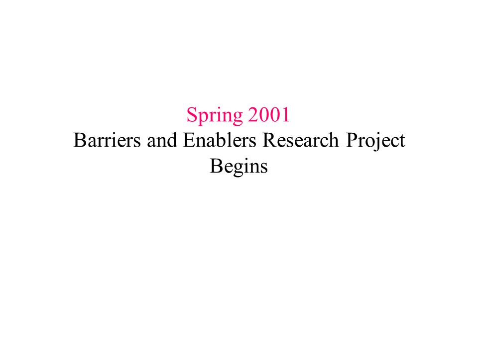 Spring 2001 Barriers and Enablers Research Project Begins
