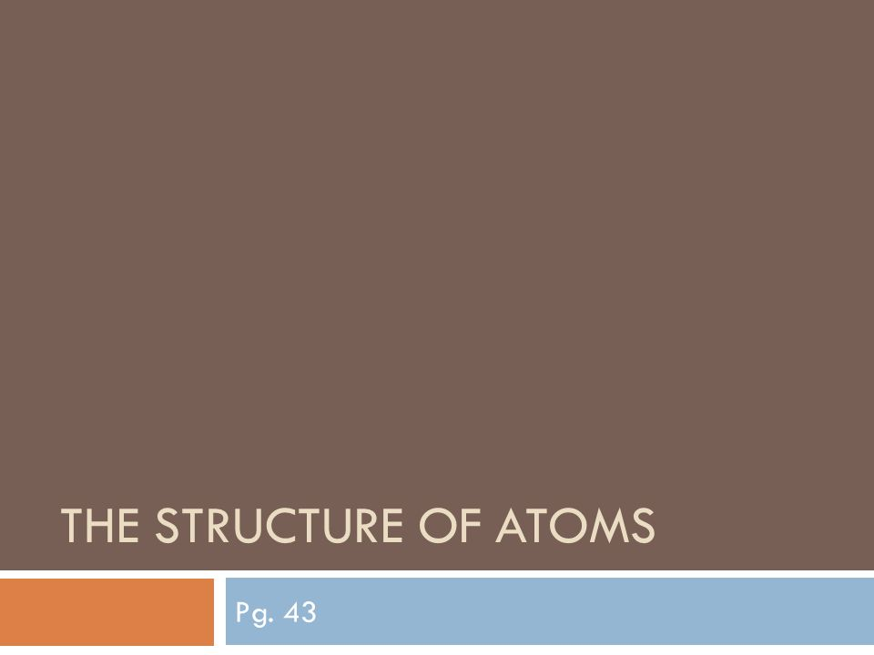 THE STRUCTURE OF ATOMS Pg. 43