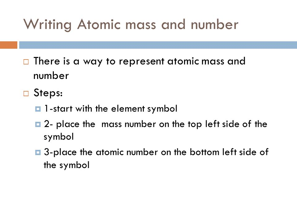 Writing Atomic mass and number  There is a way to represent atomic mass and number  Steps:  1-start with the element symbol  2- place the mass number on the top left side of the symbol  3-place the atomic number on the bottom left side of the symbol