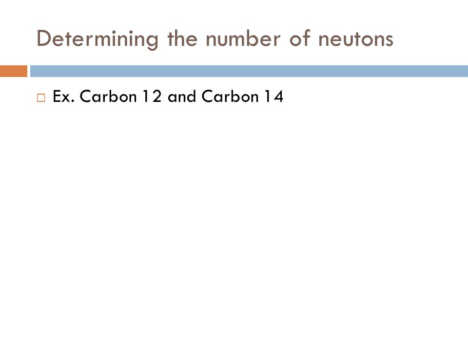 Determining the number of neutons  Ex. Carbon 12 and Carbon 14