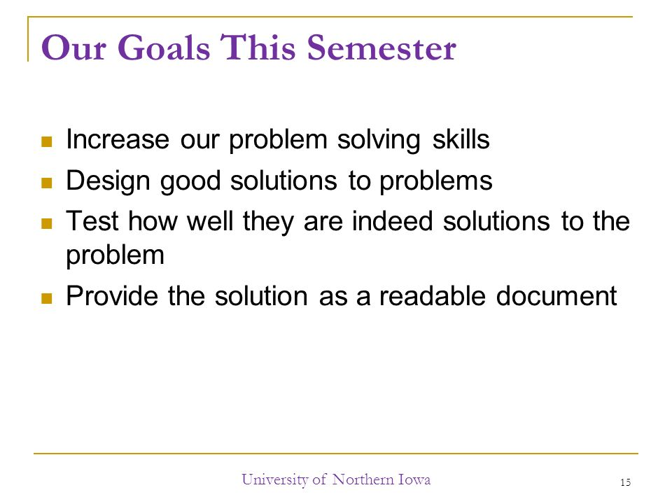 Our Goals This Semester Increase our problem solving skills Design good solutions to problems Test how well they are indeed solutions to the problem Provide the solution as a readable document University of Northern Iowa 15