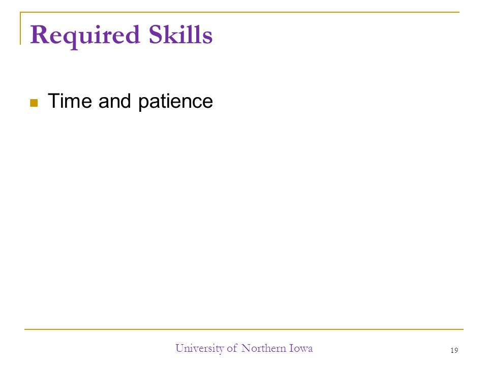 Required Skills Time and patience University of Northern Iowa 19