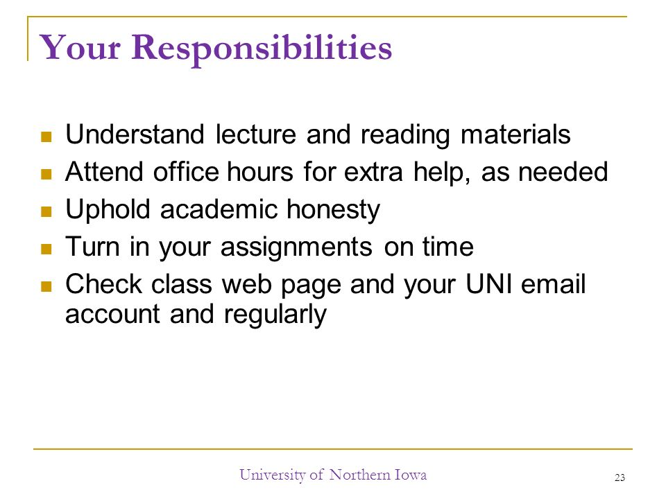 Your Responsibilities Understand lecture and reading materials Attend office hours for extra help, as needed Uphold academic honesty Turn in your assignments on time Check class web page and your UNI  account and regularly University of Northern Iowa 23