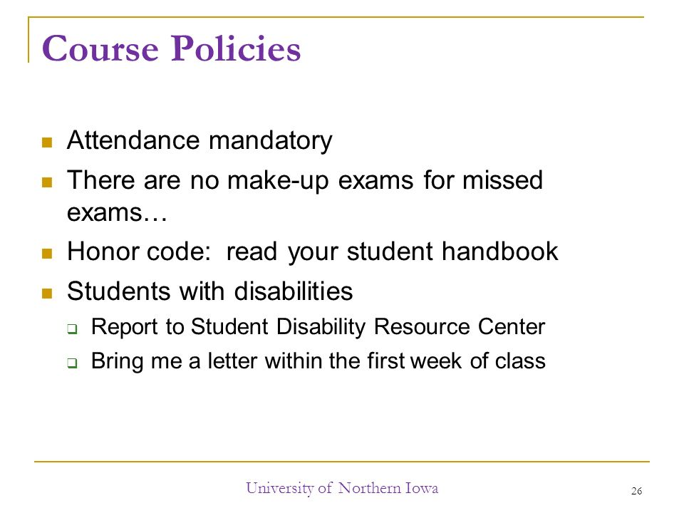 Course Policies Attendance mandatory There are no make-up exams for missed exams… Honor code: read your student handbook Students with disabilities  Report to Student Disability Resource Center  Bring me a letter within the first week of class University of Northern Iowa 26