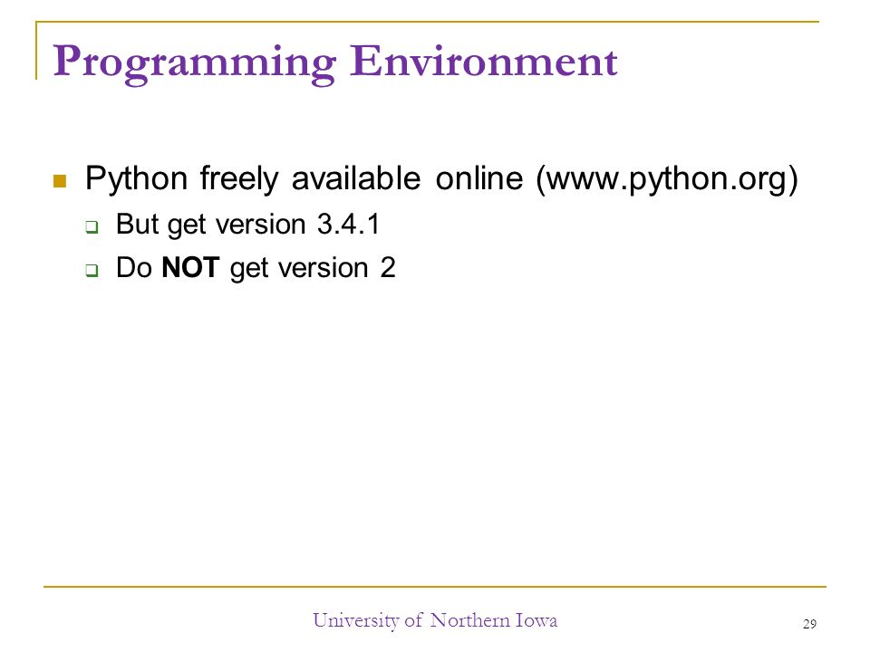 Programming Environment Python freely available online (   But get version  Do NOT get version 2 University of Northern Iowa 29