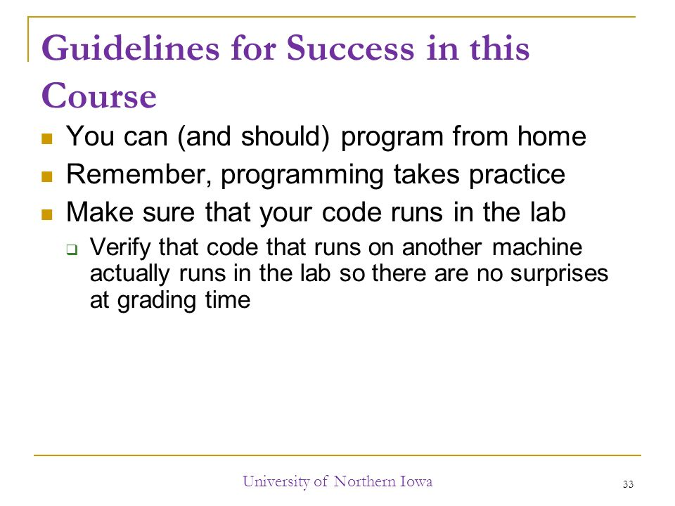Guidelines for Success in this Course You can (and should) program from home Remember, programming takes practice Make sure that your code runs in the lab  Verify that code that runs on another machine actually runs in the lab so there are no surprises at grading time University of Northern Iowa 33