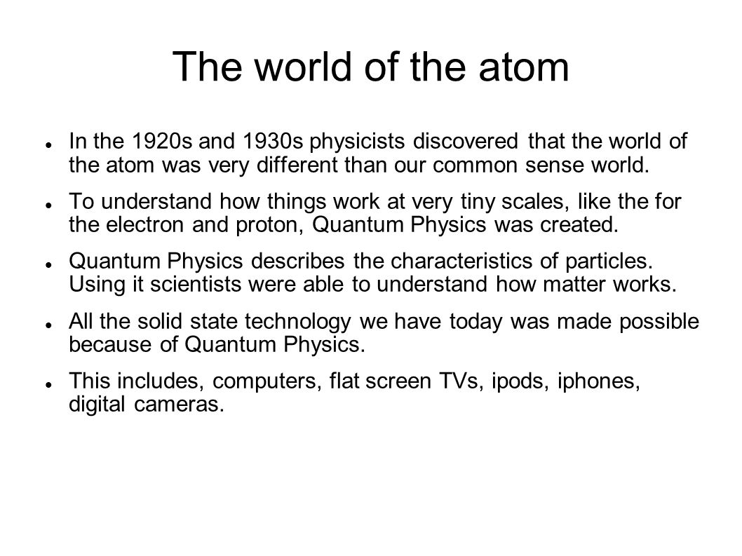 The world of the atom In the 1920s and 1930s physicists discovered that the world of the atom was very different than our common sense world.