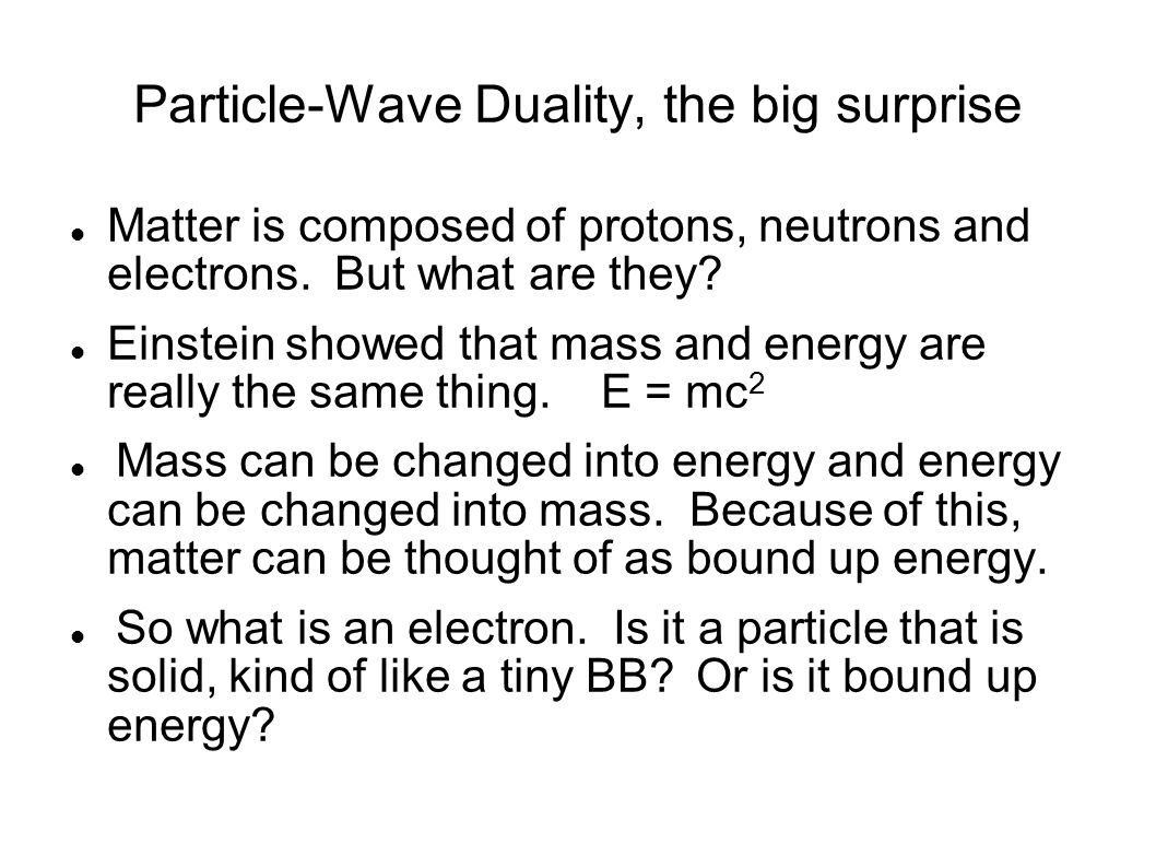 Particle-Wave Duality, the big surprise Matter is composed of protons, neutrons and electrons.