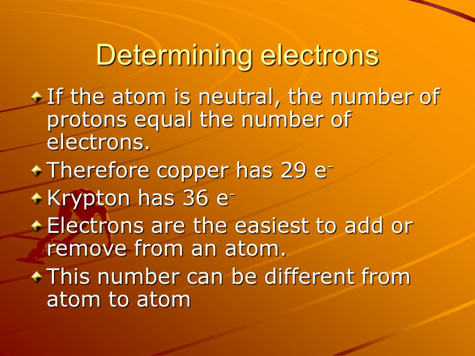 Determining electrons If the atom is neutral, the number of protons equal the number of electrons.