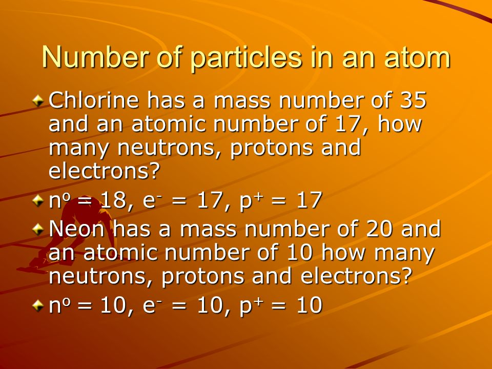 Number of particles in an atom Chlorine has a mass number of 35 and an atomic number of 17, how many neutrons, protons and electrons.