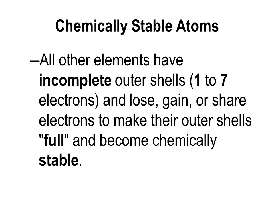 Chemically Stable Atoms – All other elements have incomplete outer shells ( 1 to 7 electrons) and lose, gain, or share electrons to make their outer shells full and become chemically stable.