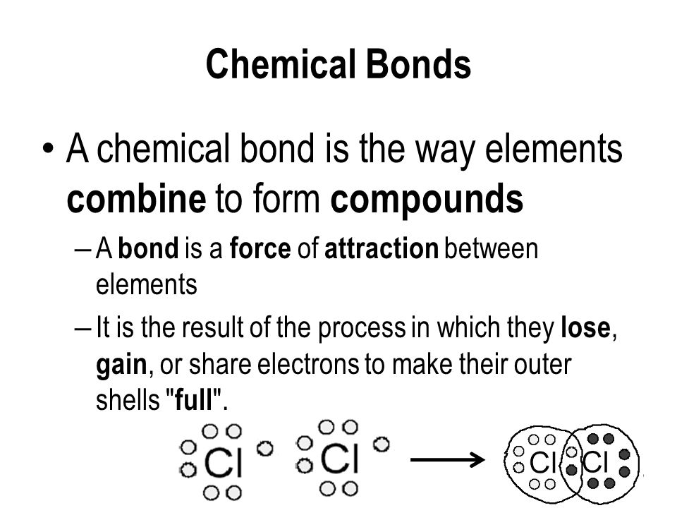 Chemical Bonds A chemical bond is the way elements combine to form compounds – A bond is a force of attraction between elements – It is the result of the process in which they lose, gain, or share electrons to make their outer shells full .