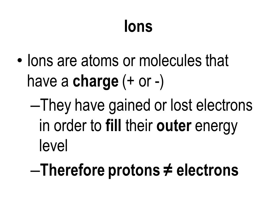 Ions Ions are atoms or molecules that have a charge (+ or -) – They have gained or lost electrons in order to fill their outer energy level – Therefore protons ≠ electrons