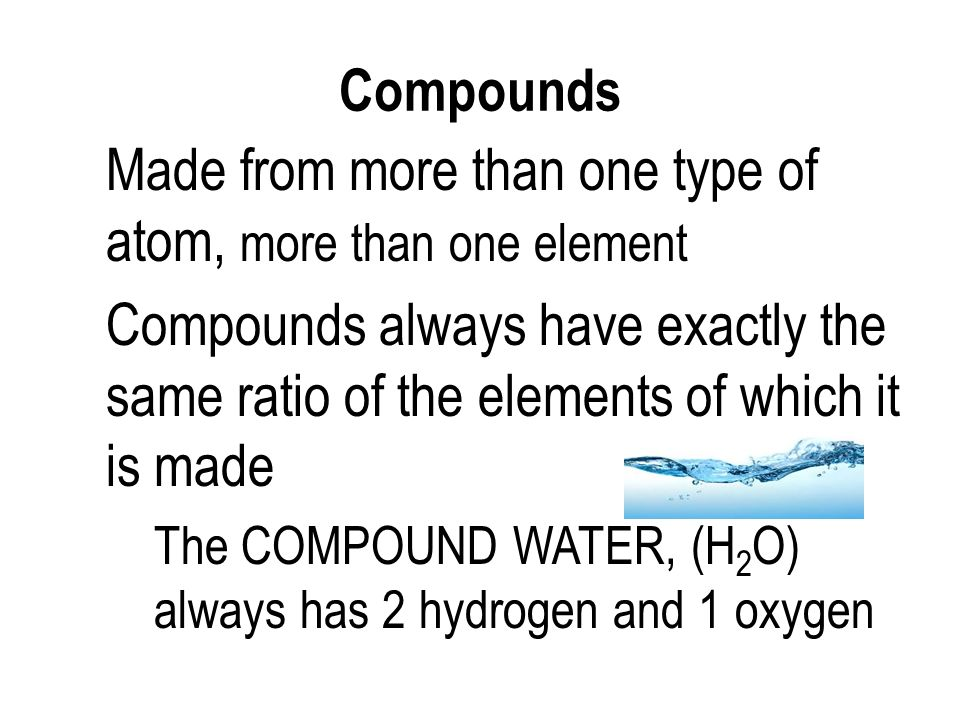 Compounds Made from more than one type of atom, more than one element Compounds always have exactly the same ratio of the elements of which it is made The COMPOUND WATER, (H 2 O) always has 2 hydrogen and 1 oxygen