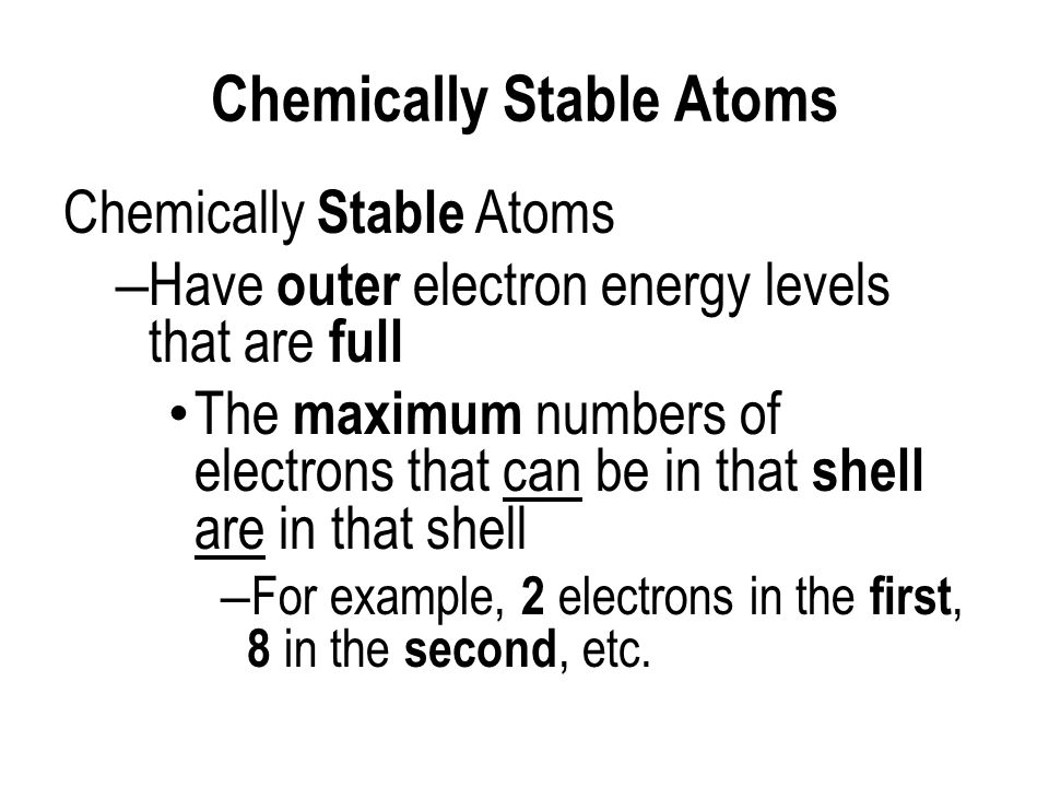 Chemically Stable Atoms – Have outer electron energy levels that are full The maximum numbers of electrons that can be in that shell are in that shell – For example, 2 electrons in the first, 8 in the second, etc.