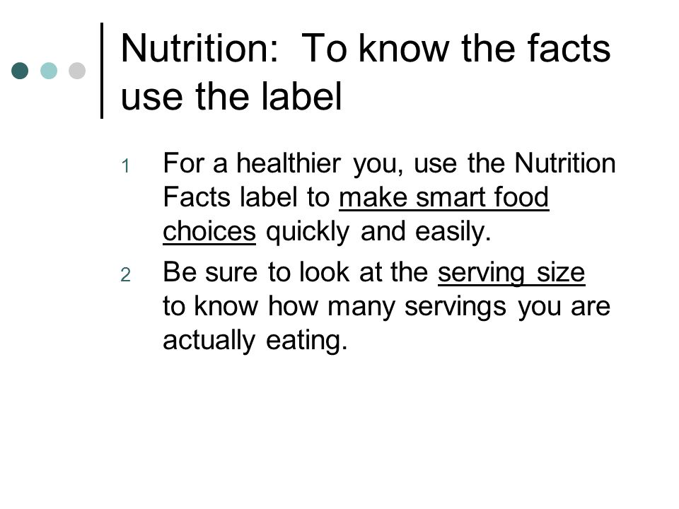 Nutrition: To know the facts use the label 1 For a healthier you, use the Nutrition Facts label to make smart food choices quickly and easily.
