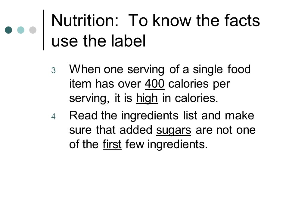 Nutrition: To know the facts use the label 3 When one serving of a single food item has over 400 calories per serving, it is high in calories.