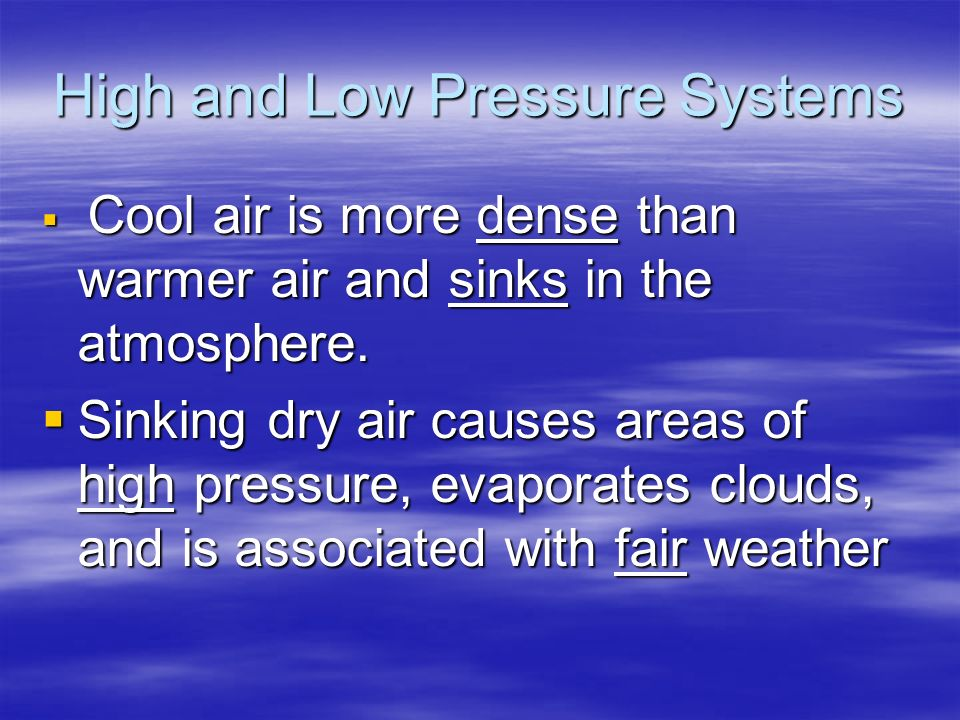 High and Low Pressure Systems  Cool air is more dense than warmer air and sinks in the atmosphere.