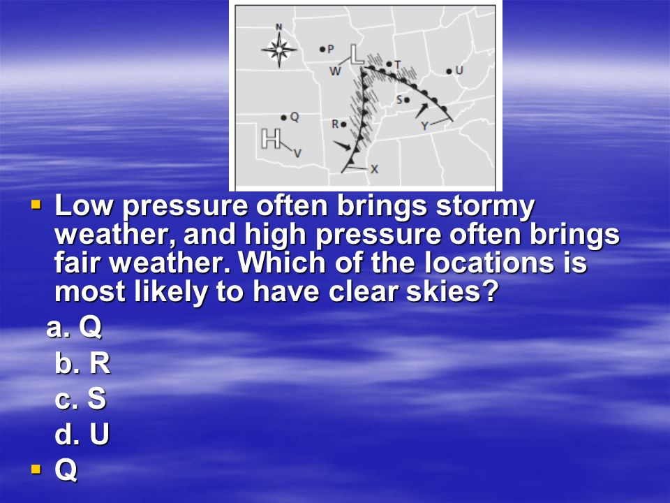  Low pressure often brings stormy weather, and high pressure often brings fair weather.
