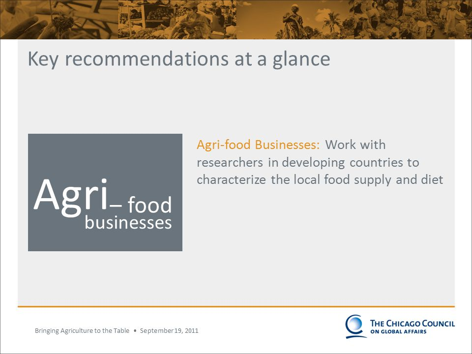 Bringing Agriculture to the Table September 19, 2011 Key recommendations at a glance Agri-food Businesses: Work with researchers in developing countries to characterize the local food supply and diet National governments businesses Donors Consumers and their representatives International organizations Agri – food National governments International organizations businesses Agri – food