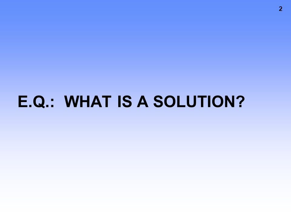 2 E.Q.: WHAT IS A SOLUTION