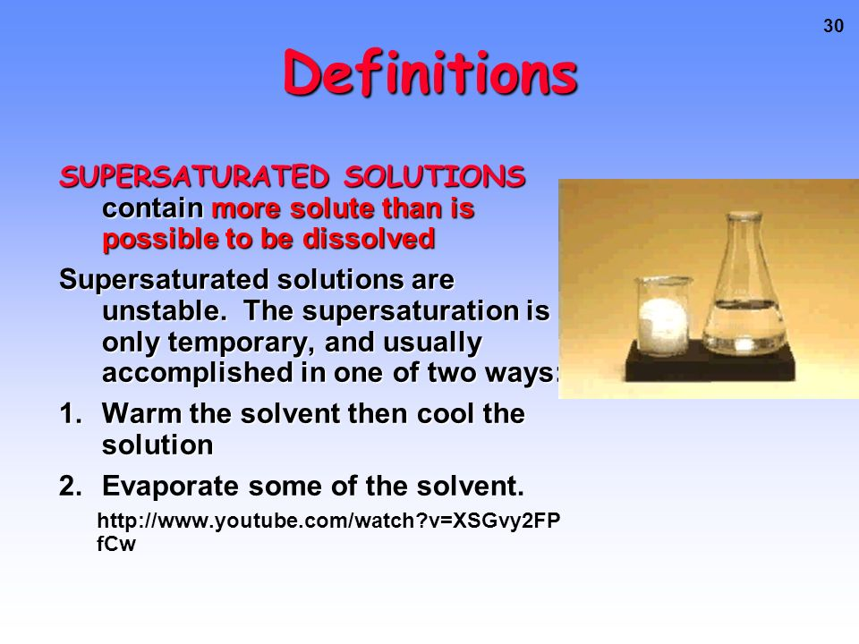 30 Definitions SUPERSATURATED SOLUTIONS contain more solute than is possible to be dissolved Supersaturated solutions are unstable.