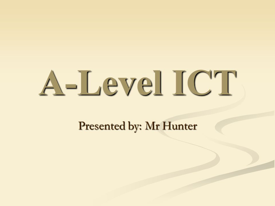 A-Level ICT Presented by: Mr Hunter