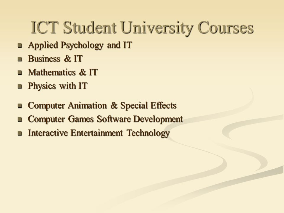 ICT Student University Courses Applied Psychology and IT Applied Psychology and IT Business & IT Business & IT Mathematics & IT Mathematics & IT Physics with IT Physics with IT Computer Animation & Special Effects Computer Animation & Special Effects Computer Games Software Development Computer Games Software Development Interactive Entertainment Technology Interactive Entertainment Technology