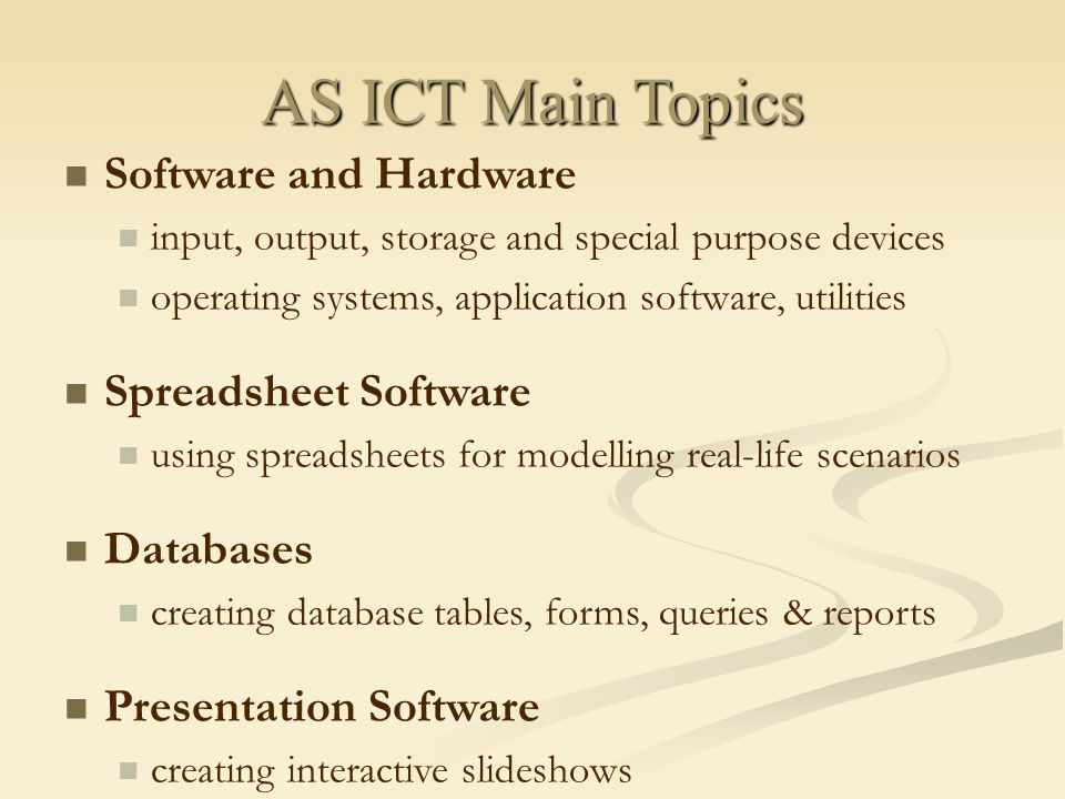 AS ICT Main Topics Software and Hardware input, output, storage and special purpose devices operating systems, application software, utilities Spreadsheet Software using spreadsheets for modelling real-life scenarios Databases creating database tables, forms, queries & reports Presentation Software creating interactive slideshows
