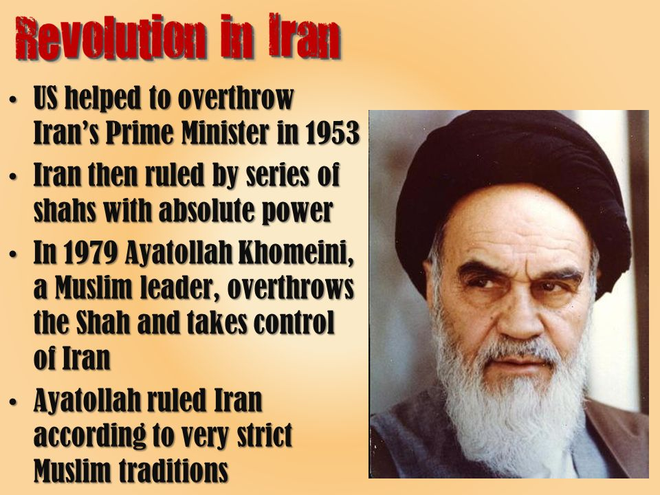 US helped to overthrow Iran's Prime Minister in 1953US helped to overthrow Iran's Prime Minister in 1953 Iran then ruled by series of shahs with absolute powerIran then ruled by series of shahs with absolute power In 1979 Ayatollah Khomeini, a Muslim leader, overthrows the Shah and takes control of IranIn 1979 Ayatollah Khomeini, a Muslim leader, overthrows the Shah and takes control of Iran Ayatollah ruled Iran according to very strict Muslim traditionsAyatollah ruled Iran according to very strict Muslim traditions