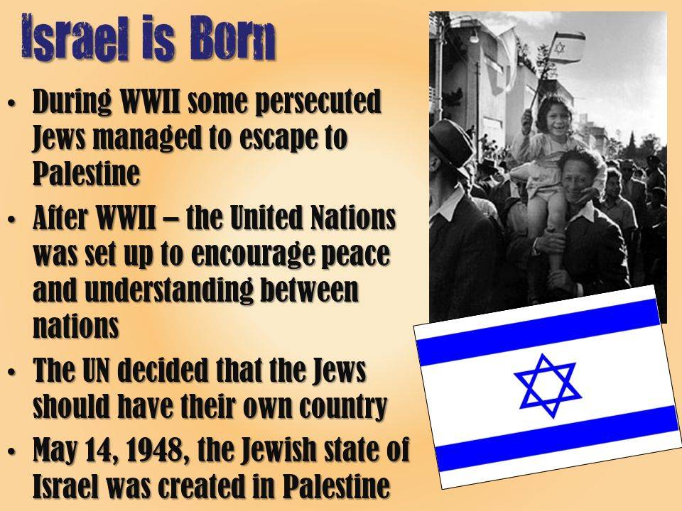 During WWII some persecuted Jews managed to escape to PalestineDuring WWII some persecuted Jews managed to escape to Palestine After WWII – the United Nations was set up to encourage peace and understanding between nationsAfter WWII – the United Nations was set up to encourage peace and understanding between nations The UN decided that the Jews should have their own countryThe UN decided that the Jews should have their own country May 14, 1948, the Jewish state of Israel was created in PalestineMay 14, 1948, the Jewish state of Israel was created in Palestine