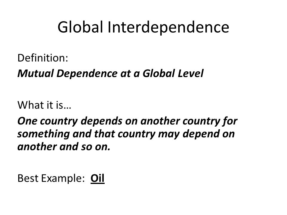 Global Interdependence Definition: Mutual Dependence at a Global Level What it is… One country depends on another country for something and that country may depend on another and so on.