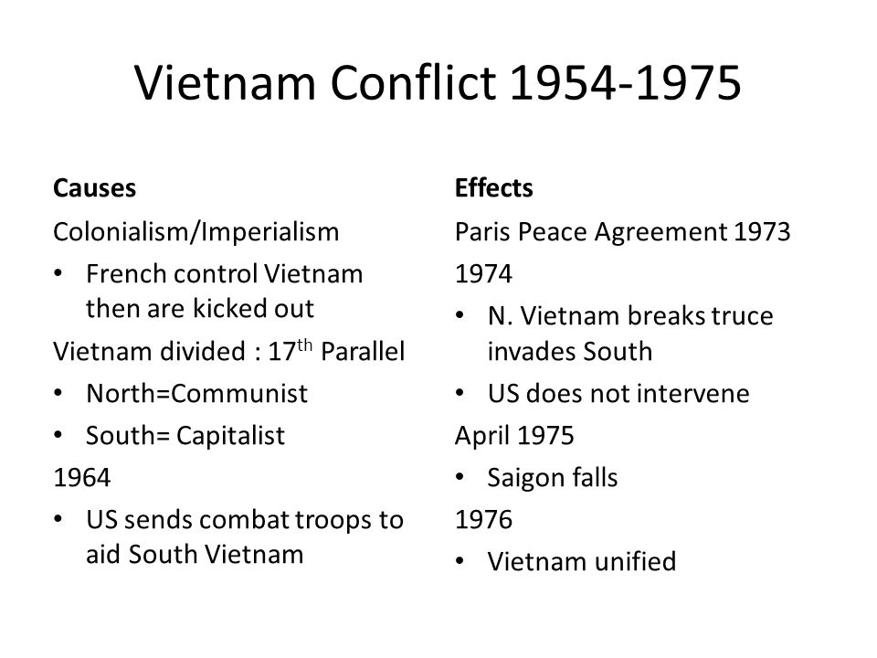 Vietnam Conflict Causes Colonialism/Imperialism French control Vietnam then are kicked out Vietnam divided : 17 th Parallel North=Communist South= Capitalist 1964 US sends combat troops to aid South Vietnam Effects Paris Peace Agreement N.