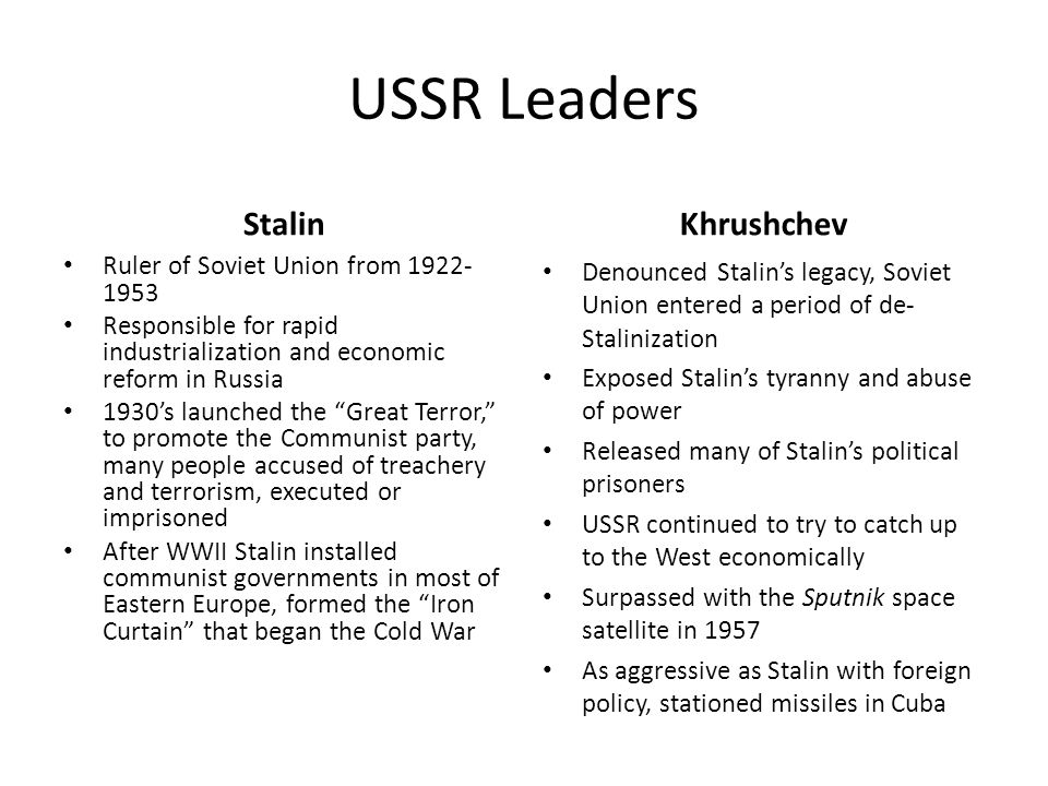 USSR Leaders Stalin Ruler of Soviet Union from Responsible for rapid industrialization and economic reform in Russia 1930's launched the Great Terror, to promote the Communist party, many people accused of treachery and terrorism, executed or imprisoned After WWII Stalin installed communist governments in most of Eastern Europe, formed the Iron Curtain that began the Cold War Khrushchev Denounced Stalin's legacy, Soviet Union entered a period of de- Stalinization Exposed Stalin's tyranny and abuse of power Released many of Stalin's political prisoners USSR continued to try to catch up to the West economically Surpassed with the Sputnik space satellite in 1957 As aggressive as Stalin with foreign policy, stationed missiles in Cuba