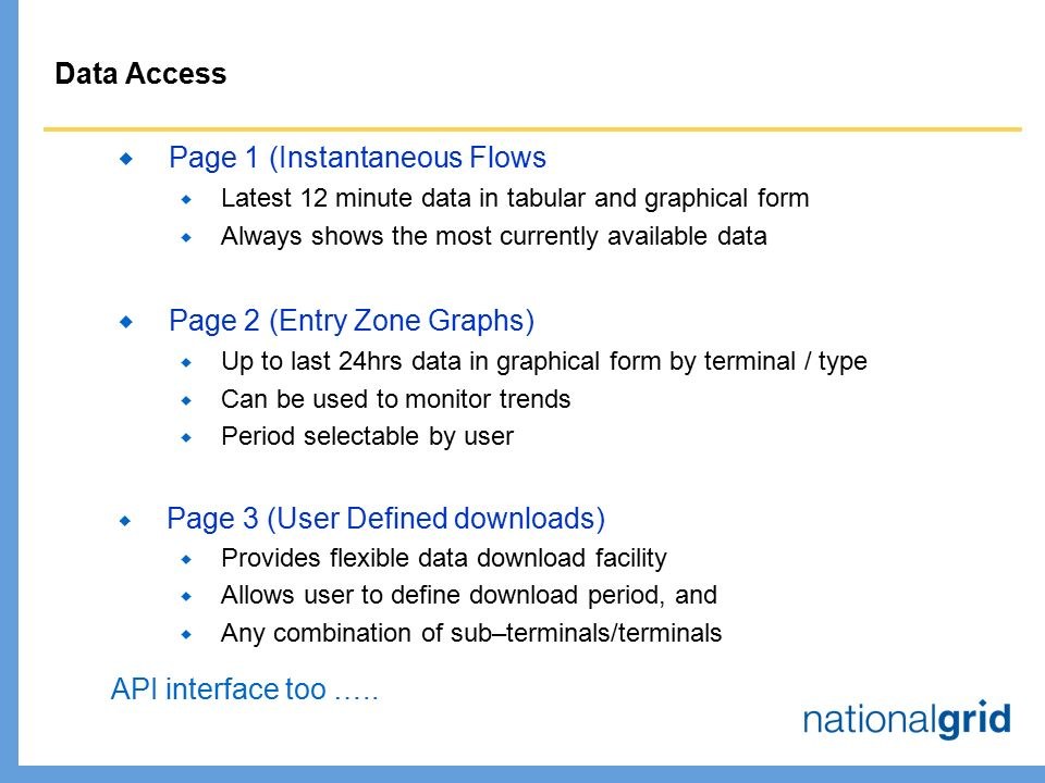 Data Access  Page 1 (Instantaneous Flows  Latest 12 minute data in tabular and graphical form  Always shows the most currently available data  Page 2 (Entry Zone Graphs)  Up to last 24hrs data in graphical form by terminal / type  Can be used to monitor trends  Period selectable by user  Page 3 (User Defined downloads)  Provides flexible data download facility  Allows user to define download period, and  Any combination of sub–terminals/terminals API interface too …..