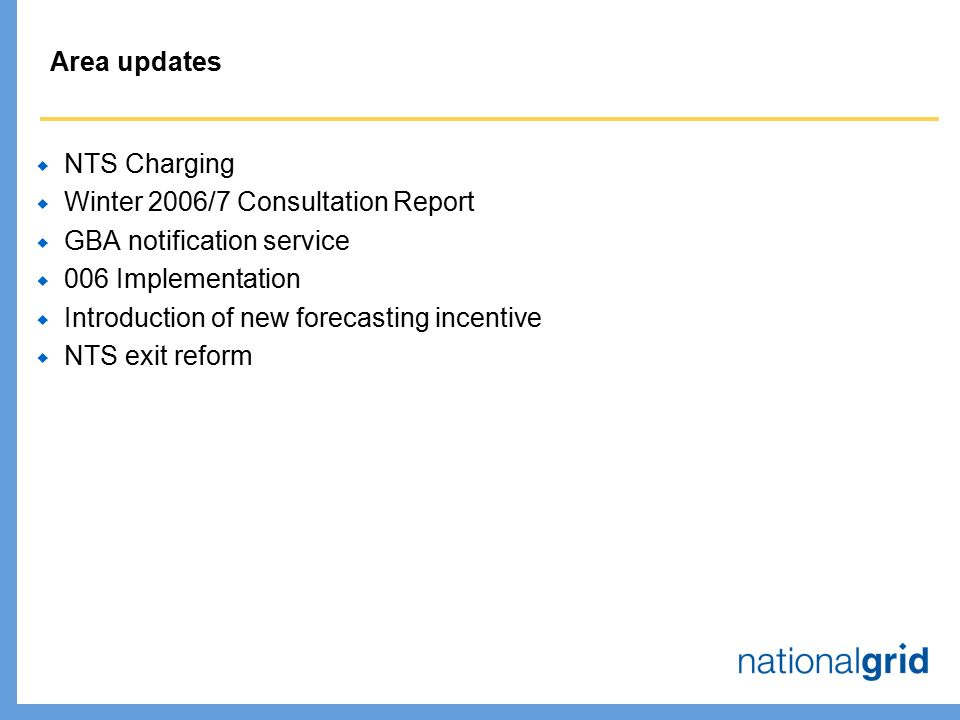 Area updates  NTS Charging  Winter 2006/7 Consultation Report  GBA notification service  006 Implementation  Introduction of new forecasting incentive  NTS exit reform